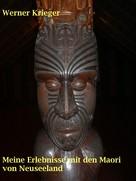 Werner Krieger: Meine Erlebnisse mit den Maori von Neuseeland