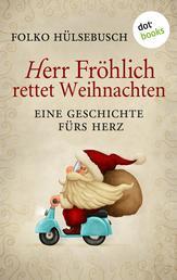 Herr Fröhlich rettet Weihnachten - Eine Geschichte fürs Herz