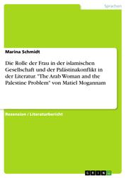 "Die Rolle der Frau in der islamischen Gesellschaft und der Palästinakonflikt in der Literatur. ""The Arab Woman and the Palestine Problem"" von Matiel Mogannam"