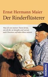 Der Rinderflüsterer - Was ich von meinen Tieren lernte, wie ich für sie kämpfte und warum auch Nutztiere zufrieden leben müssen