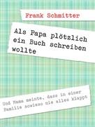 Frank Schmitter: Als Papa plötzlich ein Buch schreiben wollte