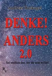 DENKE! ANDERS 2.0 - ... Sei endlich der, der du sein willst!