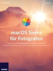 macOS Sierra für Fotografen - Das Standardwerk für Apple Fotos 2.0 und die besten Erweiterungen: Affinity Photo, Picktorial, Creative Kit 2016, Aurora HDR 2017, External Editors u.a.