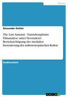 Alexander Eichler: The Last Samurai - Transdisziplinäre Filmanalyse unter besonderer Berücksichtigung der medialen Inszenierung der außereuropäischen Kultur