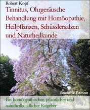 Tinnitus, Ohrgeräusche Behandlung mit Homöopathie, Heilpflanzen, Schüsslersalzen und Naturheilkunde - Ein homöopathischer, pflanzlicher und naturheilkundlicher Ratgeber