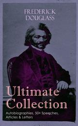 FREDERICK DOUGLASS Ultimate Collection: Autobiographies, 50+ Speeches, Articles & Letters - The Future of the Colored Race, Reconstruction, Abolition Fanaticism in New York, My Bondage and My Freedom, Self-Made Men, The Color Line, The Church and Prejudice…