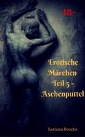 Lariana Bouche: Erotische Märchen - Teil 5 - Aschenputtel ★★★★