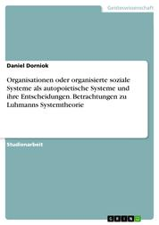 Organisationen oder organisierte soziale Systeme als autopoietische Systeme und ihre Entscheidungen. Betrachtungen zu Luhmanns Systemtheorie