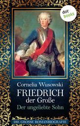 Friedrich der Große - Band 1: Der ungeliebte Sohn - Die große Romanbiografie
