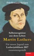 Friedemann Steiger: Selbstzeugnisse aus dem Leben Martin Luthers