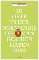 Ralf Nestmeyer: 111 Orte in der Normandie, die man gesehen haben muss ★★★★