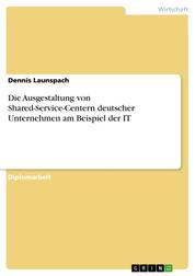 Die Ausgestaltung von Shared-Service-Centern deutscher Unternehmen am Beispiel der IT