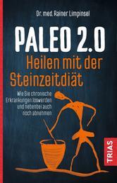 Paleo 2.0 - heilen mit der Steinzeitdiät - Wie Sie chronische Erkrankungen loswerden und nebenbei auch noch abnehmen