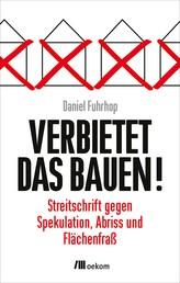 Verbietet das Bauen! - Streitschrift gegen Spekulation, Abriss und Flächenfraß