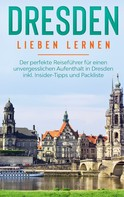 Frauke Arling: Dresden lieben lernen: Der perfekte Reiseführer für einen unvergesslichen Aufenthalt in Dresden inkl. Insider-Tipps und Packliste