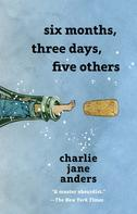 Charlie Jane Anders: Six Months, Three Days, Five Others