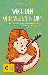 Weck den Optimisten in dir! - Den Schwarzmaler im Hirn überlisten und endlich glücklich werden