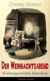 Der Weihnachtsabend (Geistergeschichte Klassiker) - Illustrierte Ausgabe - Das Weihnachtswunder eines Geizhalses