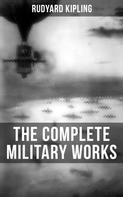 Rudyard Kipling: THE COMPLETE MILITARY WORKS OF RUDYARD KIPLING