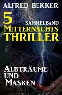 Alfred Bekker: 5 Mitternachts-Thriller: Albträume und Masken