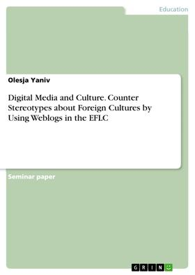 Digital Media and Culture. Counter Stereotypes about Foreign Cultures by Using Weblogs in the EFLC