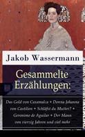 Jakob Wassermann: Gesammelte Erzählungen: Das Gold von Caxamalca + Donna Johanna von Castilien + Schläfst du Mutter? + Geronimo de Aguilar + Der Mann von vierzig Jahren und viel mehr
