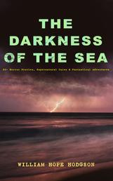 THE DARKNESS OF THE SEA: 20+ Horror Stories, Supernatural Tales & Fantastical Adventures - The Ghost Pirates, The Boats of the Glen Carrig, The House on the Borderland, The Night Land, Sargasso Sea Stories, Men of the Deep Waters, Captain Gault Stories and many more