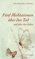 Francois Cheng: Fünf Meditationen über den Tod