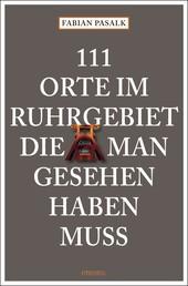 111 Orte im Ruhrgebiet die man gesehen haben muss, Band 1 - Reiseführer