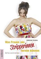 Carolina Teleuca: Was Frauen von Stripperinnen lernen können ★