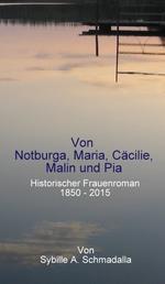 Von Notburga, Maria, Cäcilie, Malin und Pia - Historischer Frauenroman 1850 -2015