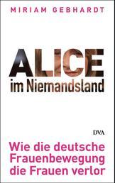 Alice im Niemandsland - Wie die deutsche Frauenbewegung die Frauen verlor