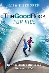 The Good Book for Kids - How the Bible's Big Ideas Relate to YOU