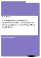 Anna Rezmer: Achsensymmetrie. Halbfiguren zu achsensymmetrischen Gesamtfiguren im Karoraster ergänzen (Mathematik 3. Klasse Grundschule)