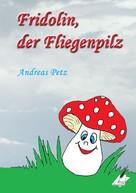 Andreas Petz: Fridolin der Fliegenpilz