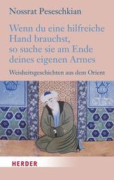 Wenn du eine hilfreiche Hand brauchst, so suche sie am Ende deines eigenen Armes - Weisheitsgeschichten aus dem Orient