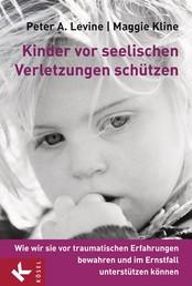 Kinder vor seelischen Verletzungen schützen - Wie wir sie vor traumatischen Erfahrungen bewahren und im Ernstfall unterstützen können