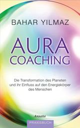 Aura-Coaching - Die Transformation des Planeten und ihr Einfluss auf den Energiekörper des Menschen. Praxisbuch
