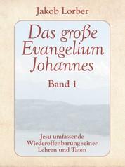 Das große Evangelium Johannes, Band 1 - Jesu umfassende Wiederoffenbarung seiner Lehren und Taten