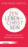 Dr. Karlheinz Bartel: Zen leben - Christ sein