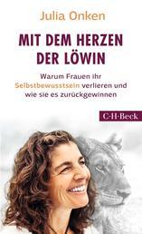 Mit dem Herzen der Löwin - Warum Frauen ihr Selbstbewusstsein verlieren und wie sie es zurückgewinnen