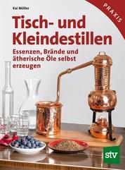 Tisch- und Kleindestillen - Essenzen, Brände & ätherische Öle selbst erzeugen