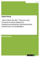 """Sophia König: """"Eine Schule für alle?"""" Chancen und Grenzen in einem inklusiven, kompetenzorientierten Sportunterricht. Sichtweisen von Lehrkräften"""