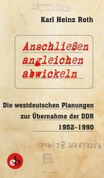 Anschließen, angleichen, abwickeln - Die westdeutschen Planungen zur Übernahme der DDR 1952-1990