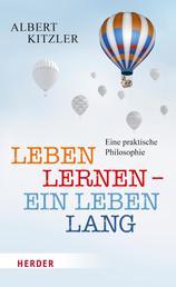 Leben lernen - ein Leben lang - Eine praktische Philosophie