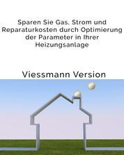 Sparen Sie Gas, Strom und Reparaturkosten durch Optimierung der Parameter in Ihrer Heizungsanlage - Einfache Anleitung für den Heizungsnutzer, um eine bessere Effizienz der Viessmann-Gas-Brennwerttherme zu erreichen
