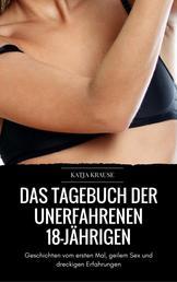 Das versaute Tagebuch der unerfahrenen 18-Jährigen - Geschichten vom ersten Mal, geilem Sex und dreckigen Erfahrungen (Erotik Sammelband)