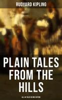 Rudyard Kipling: PLAIN TALES FROM THE HILLS - All 40 Tales in One Edition