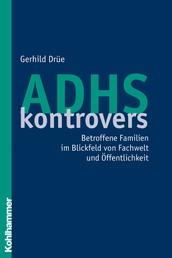 ADHS kontrovers - Betroffene Familien im Blickfeld von Fachwelt und Öffentlichkeit