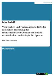 Vom Suchen und Finden. Art und Tiefe der römischen Eroberung des rechtsrheinischen Germaniens anhand neuentdeckter archäologischer Spuren - Eine Untersuchung